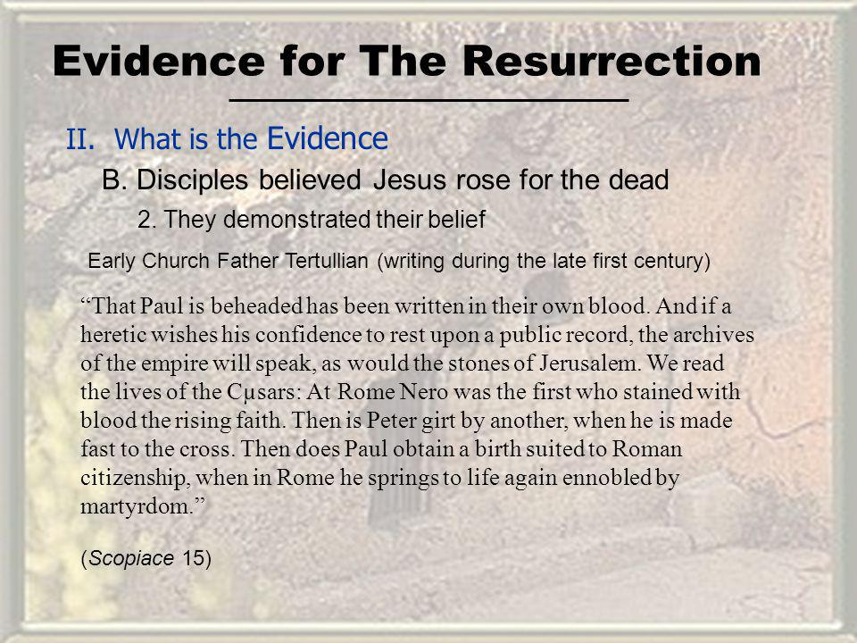 Evidence for The Resurrection II. What is the Evidence B. Disciples believed Jesus rose for the dead That Paul is beheaded has been written in their o