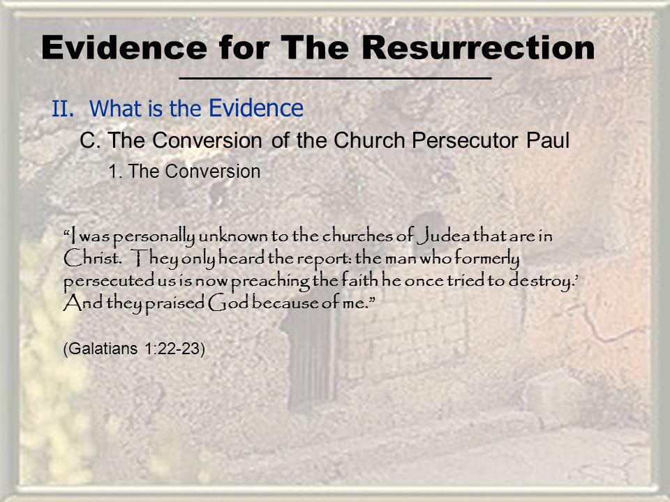 Evidence for The Resurrection II. What is the Evidence C. The Conversion of the Church Persecutor Paul I was personally unknown to the churches of Jud