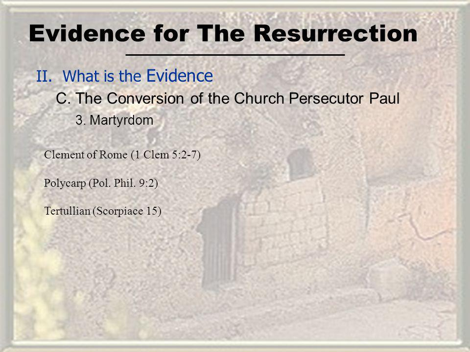 Evidence for The Resurrection II. What is the Evidence C. The Conversion of the Church Persecutor Paul Clement of Rome (1 Clem 5:2-7) Polycarp (Pol. P