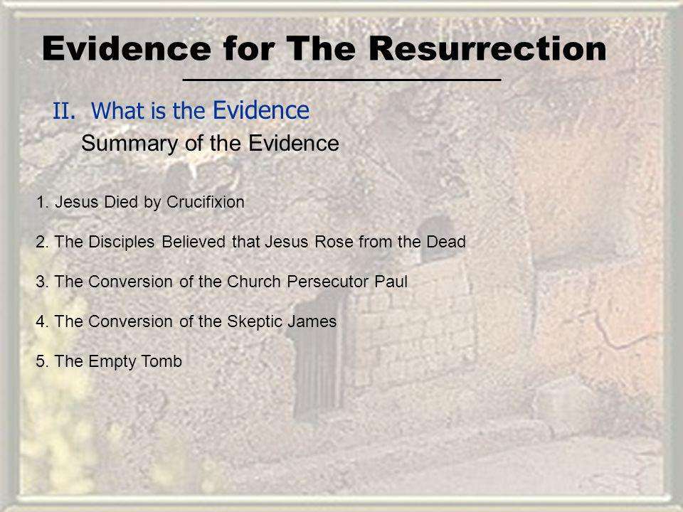 Evidence for The Resurrection II. What is the Evidence Summary of the Evidence 1. Jesus Died by Crucifixion 2. The Disciples Believed that Jesus Rose