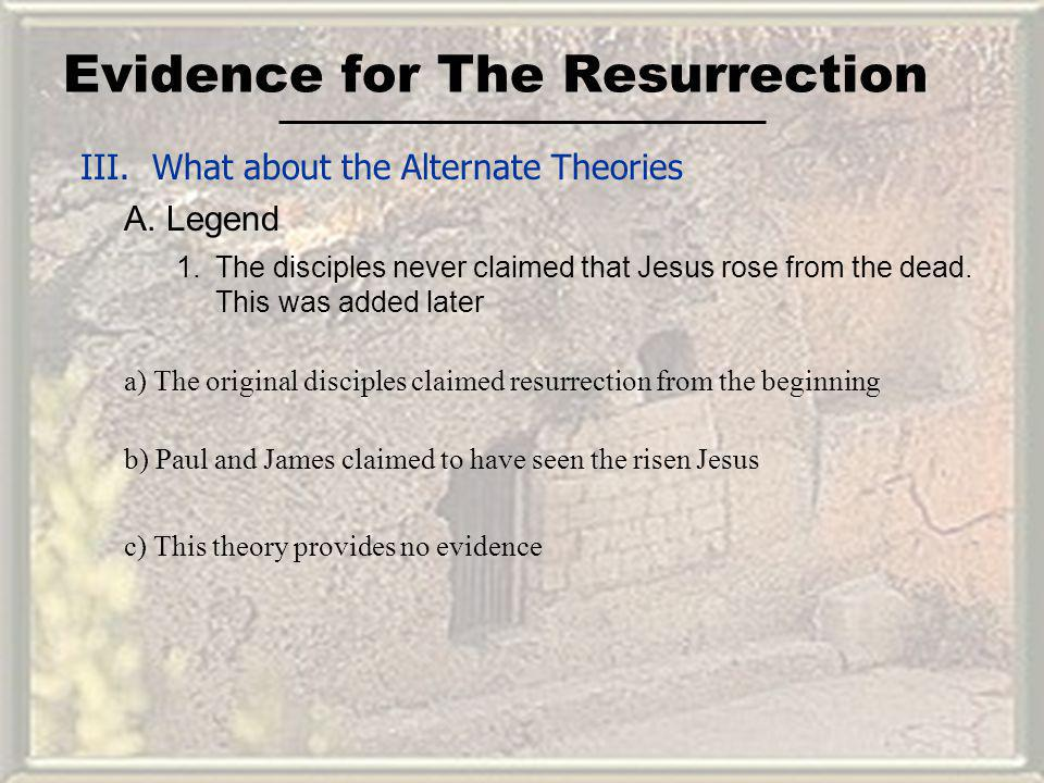 Evidence for The Resurrection III. What about the Alternate Theories A. Legend 1.The disciples never claimed that Jesus rose from the dead. This was a