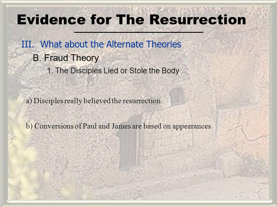 Evidence for The Resurrection III. What about the Alternate Theories B. Fraud Theory 1. The Disciples Lied or Stole the Body a) Disciples really belie