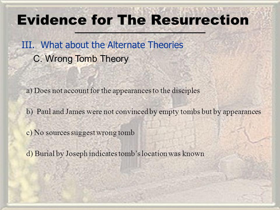 Evidence for The Resurrection III. What about the Alternate Theories C. Wrong Tomb Theory a) Does not account for the appearances to the disciples b)P