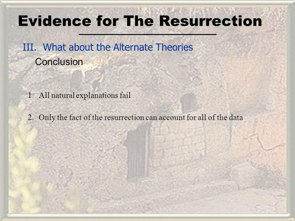 Evidence for The Resurrection III. What about the Alternate Theories Conclusion 1.All natural explanations fail 2.Only the fact of the resurrection ca