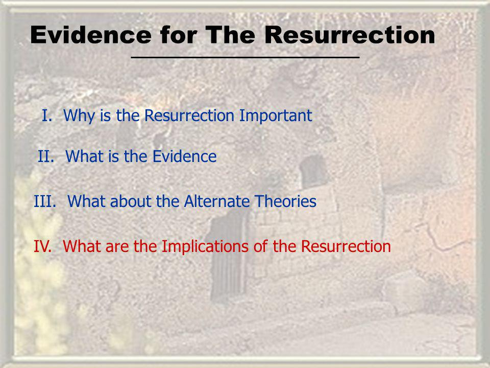 Evidence for The Resurrection I. Why is the Resurrection Important II. What is the Evidence III. What about the Alternate Theories IV. What are the Im