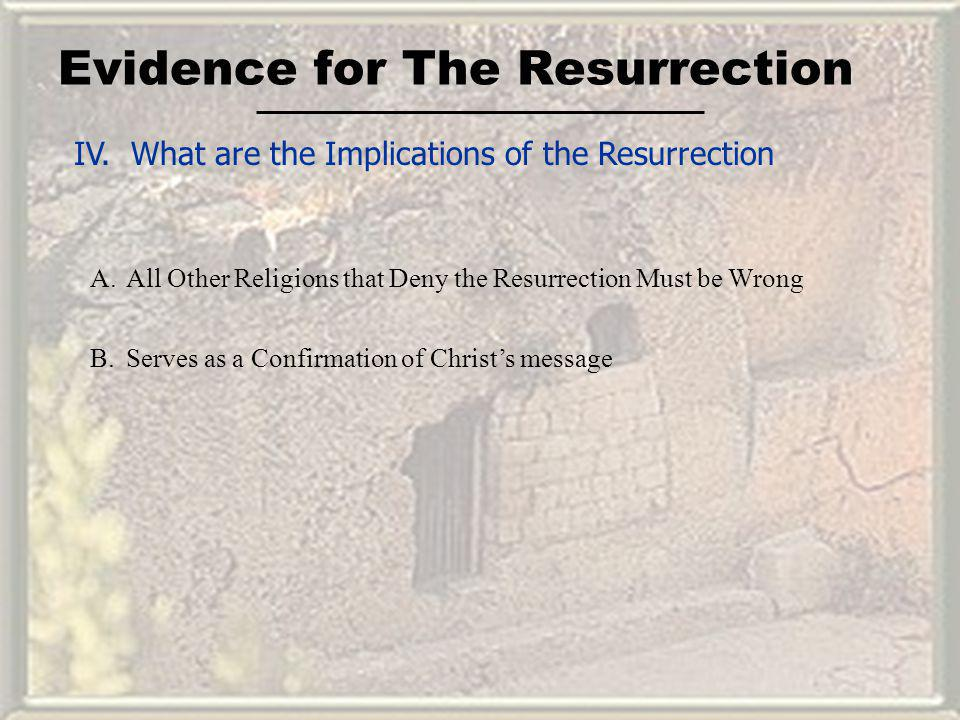 Evidence for The Resurrection IV. What are the Implications of the Resurrection A.All Other Religions that Deny the Resurrection Must be Wrong B.Serve