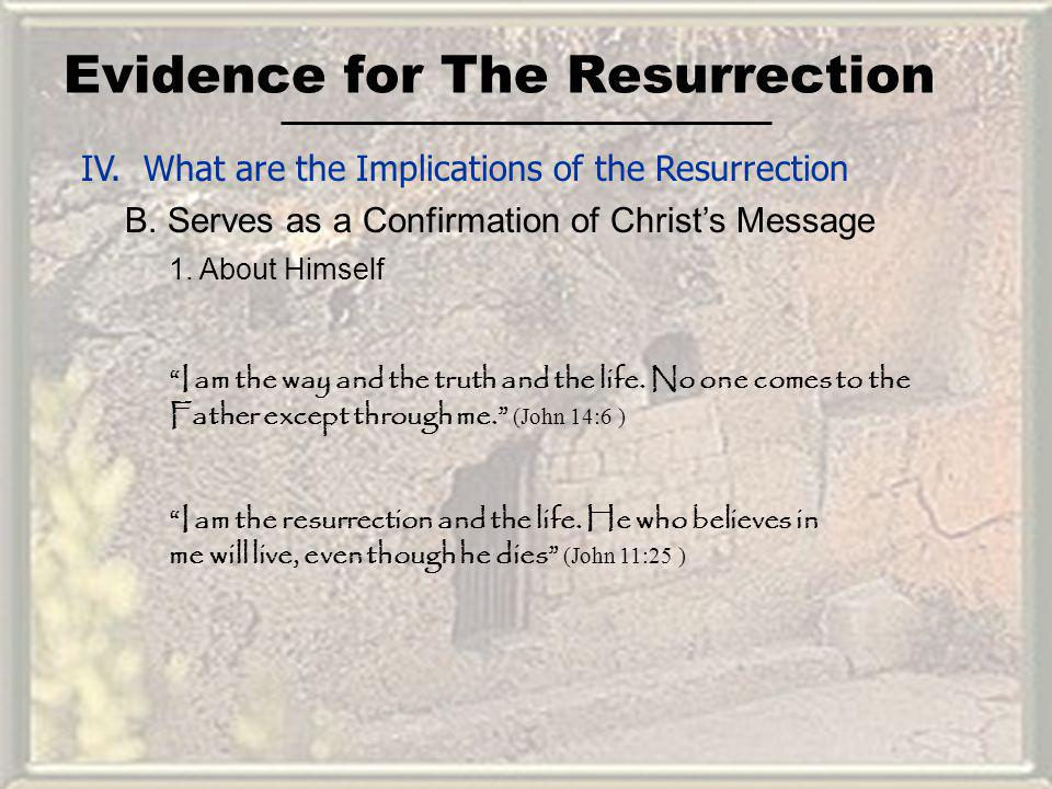 Evidence for The Resurrection IV. What are the Implications of the Resurrection B. Serves as a Confirmation of Christs Message 1. About Himself I am t
