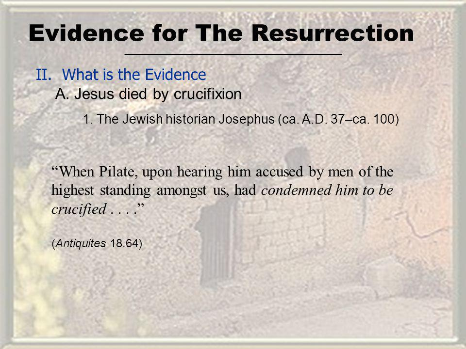 Evidence for The Resurrection II. What is the Evidence A. Jesus died by crucifixion When Pilate, upon hearing him accused by men of the highest standi