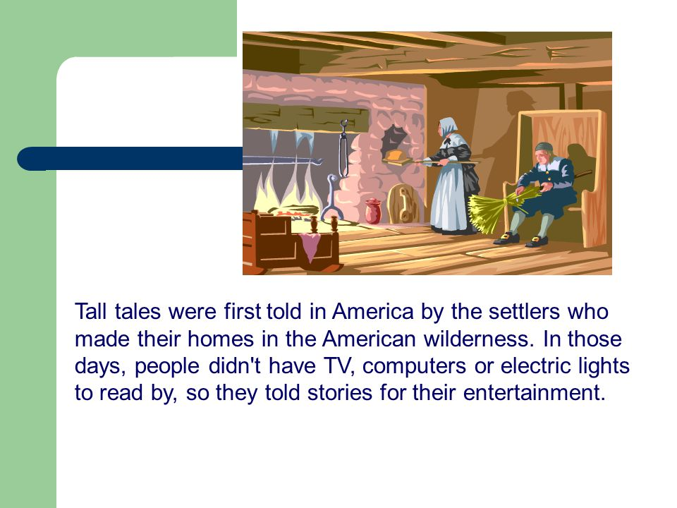 Tall tales were first told in America by the settlers who made their homes in the American wilderness.