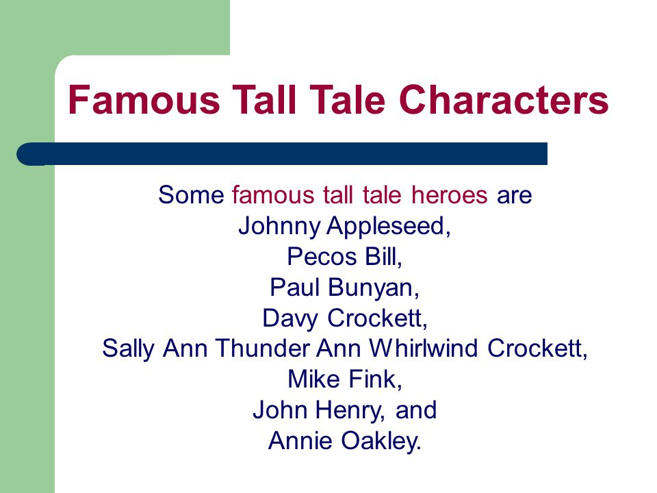 Some famous tall tale heroes are Johnny Appleseed, Pecos Bill, Paul Bunyan, Davy Crockett, Sally Ann Thunder Ann Whirlwind Crockett, Mike Fink, John Henry, and Annie Oakley.