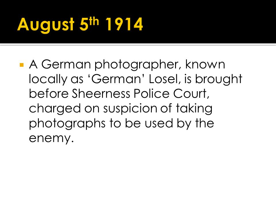 A German photographer, known locally as German Losel, is brought before Sheerness Police Court, charged on suspicion of taking photographs to be used by the enemy.