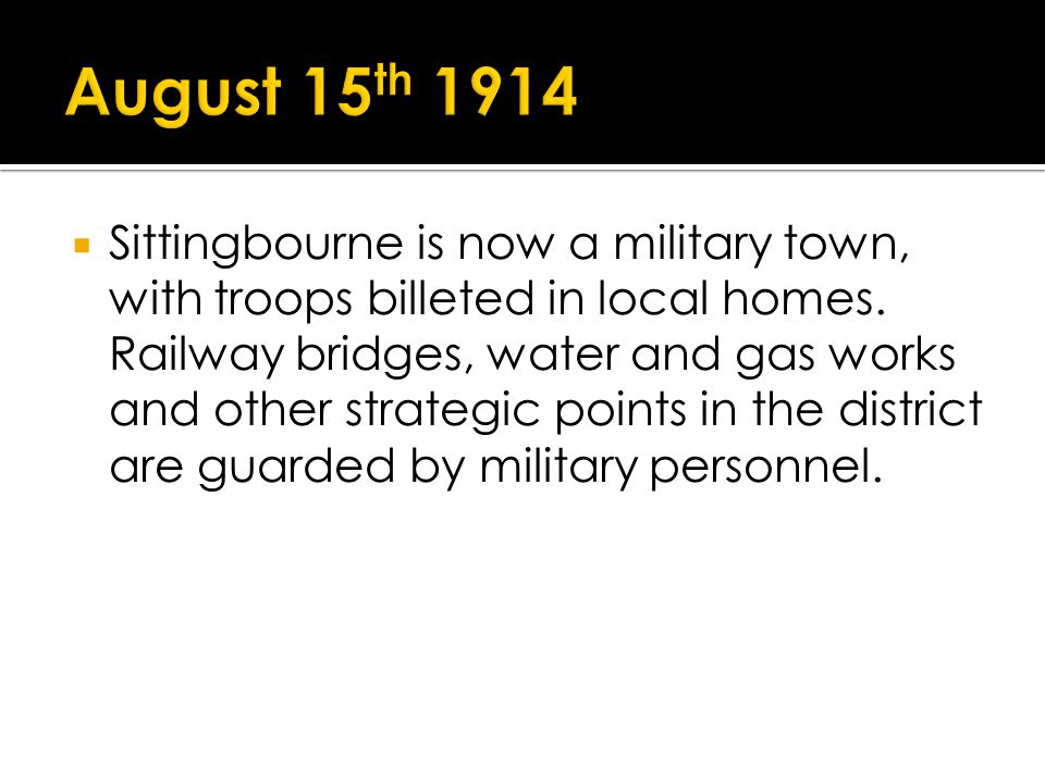 Sittingbourne is now a military town, with troops billeted in local homes. Railway bridges, water and gas works and other strategic points in the dist