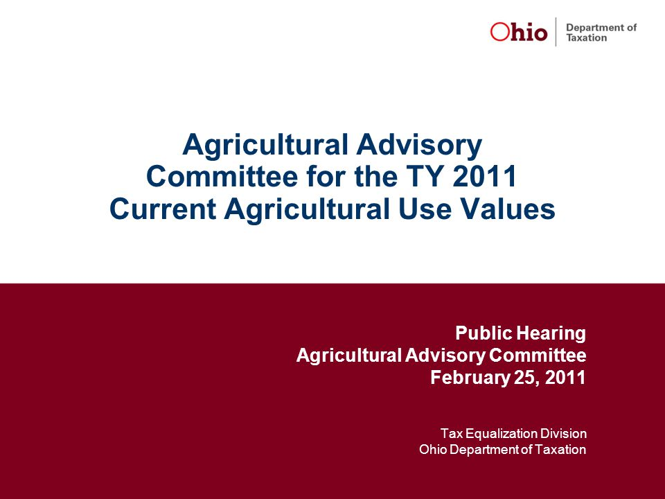 Agricultural Advisory Committee for the TY 2011 Current Agricultural Use Values Public Hearing Agricultural Advisory Committee February 25, 2011 Tax Equalization Division Ohio Department of Taxation
