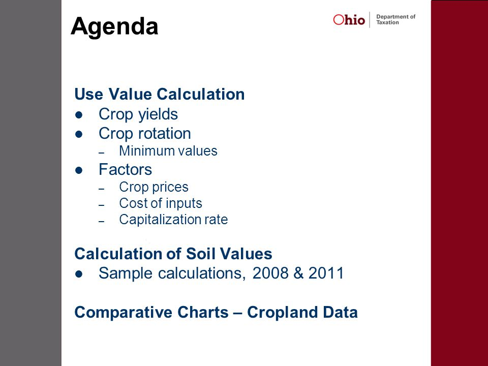 Agenda Use Value Calculation Crop yields Crop rotation – Minimum values Factors – Crop prices – Cost of inputs – Capitalization rate Calculation of Soil Values Sample calculations, 2008 & 2011 Comparative Charts – Cropland Data