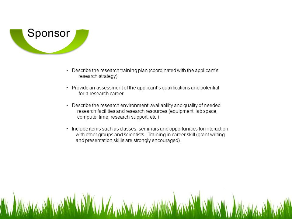 Sponsor Describe the research training plan (coordinated with the applicants research strategy) Provide an assessment of the applicants qualifications