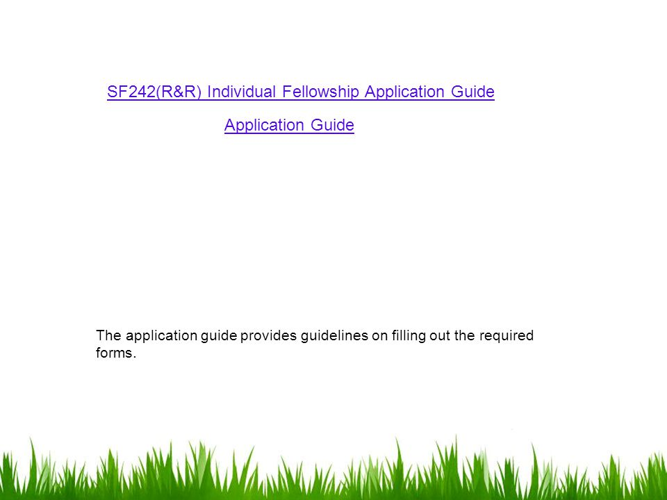 SF242(R&R) Individual Fellowship Application Guide Application Guide The application guide provides guidelines on filling out the required forms.