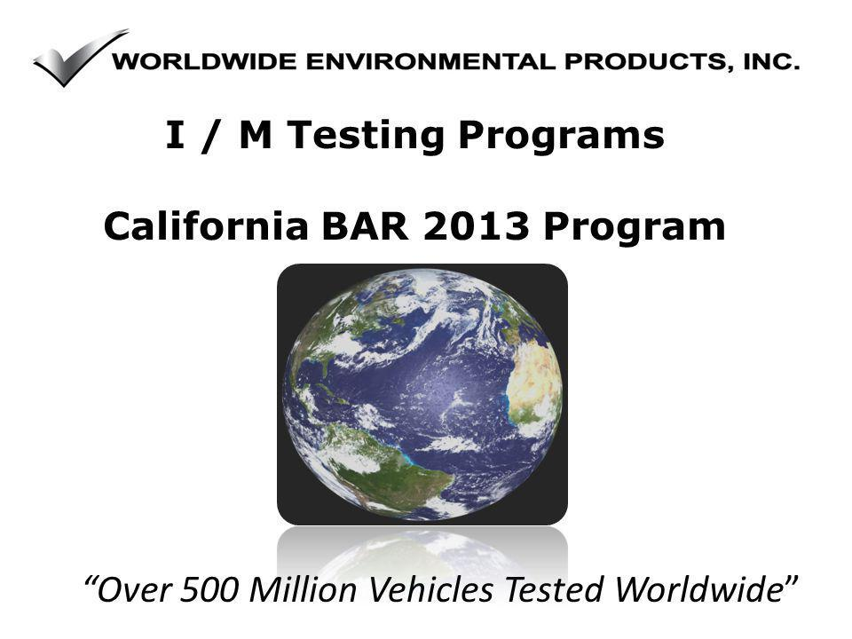 Over 500 Million Vehicles Tested Worldwide I / M Testing Programs California BAR 2013 Program