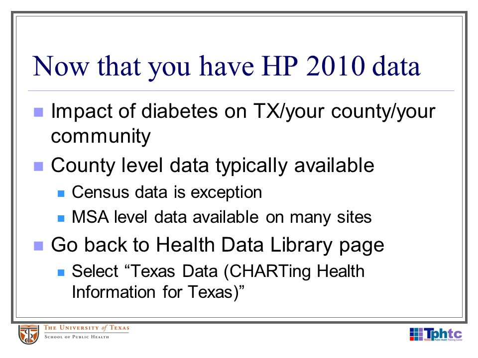 Now that you have HP 2010 data Impact of diabetes on TX/your county/your community County level data typically available Census data is exception MSA