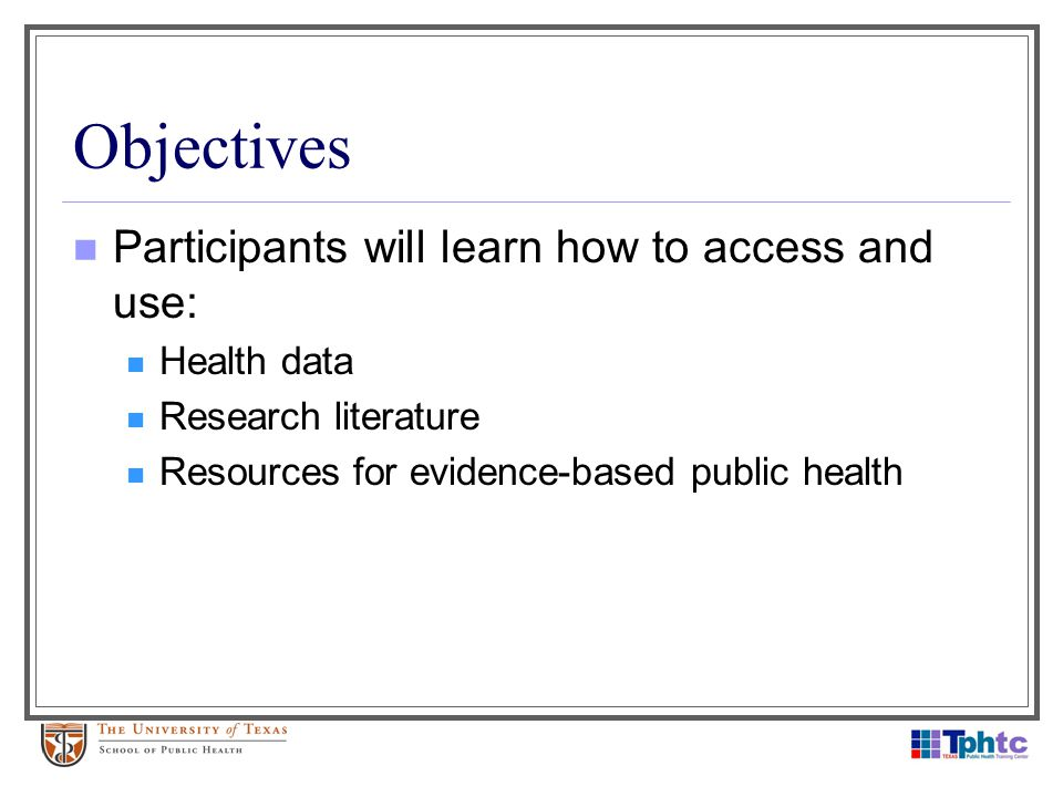 Objectives Participants will learn how to access and use: Health data Research literature Resources for evidence-based public health
