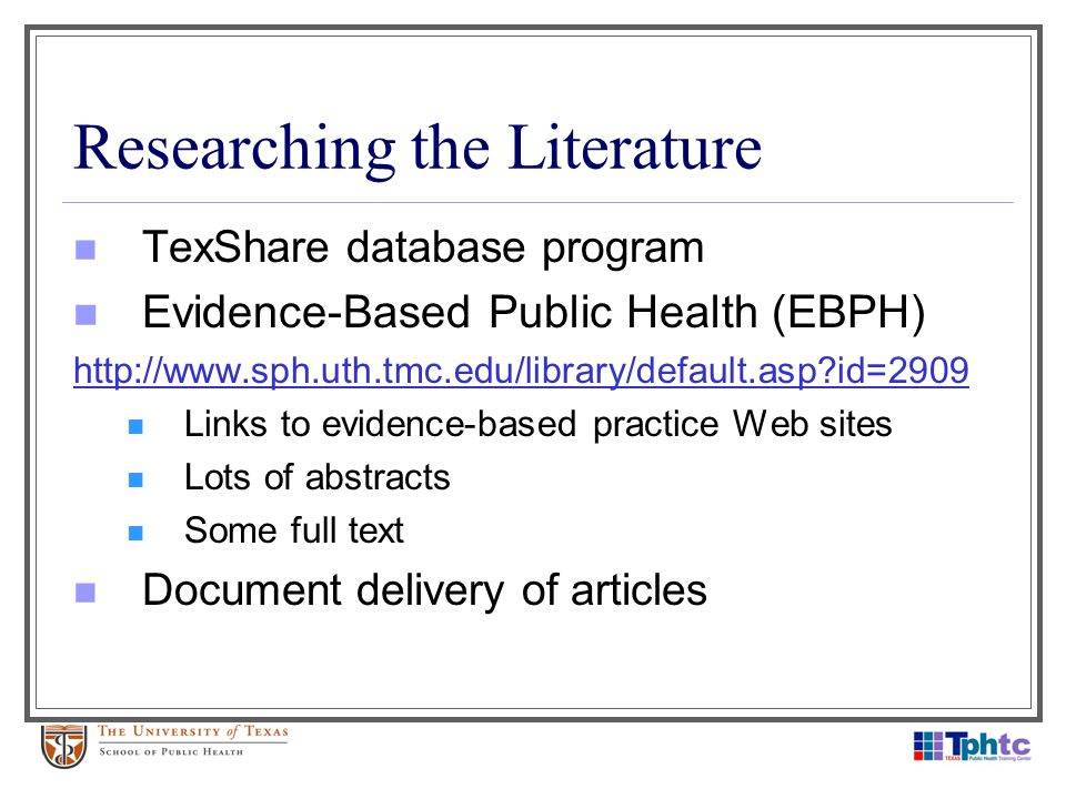 Researching the Literature TexShare database program Evidence-Based Public Health (EBPH) http://www.sph.uth.tmc.edu/library/default.asp?id=2909 Links