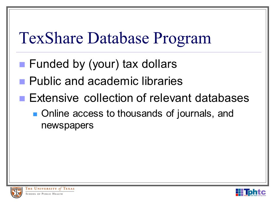 TexShare Database Program Funded by (your) tax dollars Public and academic libraries Extensive collection of relevant databases Online access to thous
