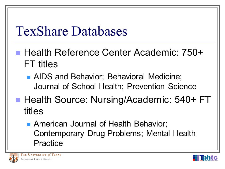 TexShare Databases Health Reference Center Academic: 750+ FT titles AIDS and Behavior; Behavioral Medicine; Journal of School Health; Prevention Scien