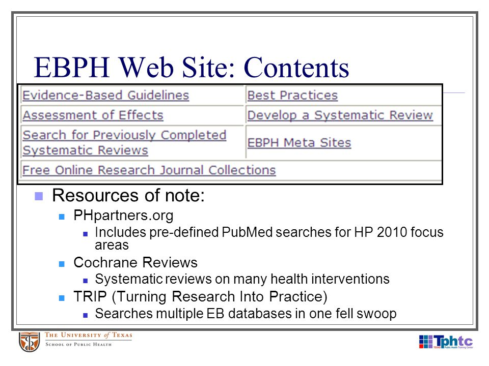 EBPH Web Site: Contents Resources of note: PHpartners.org Includes pre-defined PubMed searches for HP 2010 focus areas Cochrane Reviews Systematic rev