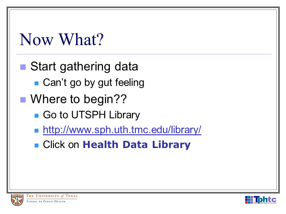 Now What? Start gathering data Cant go by gut feeling Where to begin?? Go to UTSPH Library http://www.sph.uth.tmc.edu/library/ Click on Health Data Li