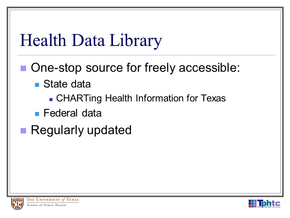 Health Data Library One-stop source for freely accessible: State data CHARTing Health Information for Texas Federal data Regularly updated