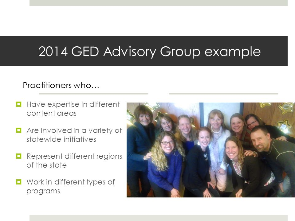 2014 GED Advisory Group example Have expertise in different content areas Are involved in a variety of statewide initiatives Represent different regions of the state Work in different types of programs Practitioners who…