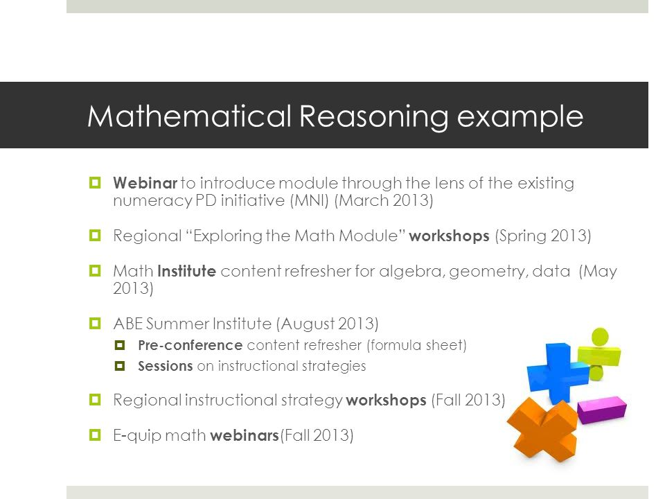 Mathematical Reasoning example Webinar to introduce module through the lens of the existing numeracy PD initiative (MNI) (March 2013) Regional Exploring the Math Module workshops (Spring 2013) Math Institute content refresher for algebra, geometry, data (May 2013) ABE Summer Institute (August 2013) Pre-conference content refresher (formula sheet) Sessions on instructional strategies Regional instructional strategy workshops (Fall 2013) E-quip math webinars (Fall 2013)