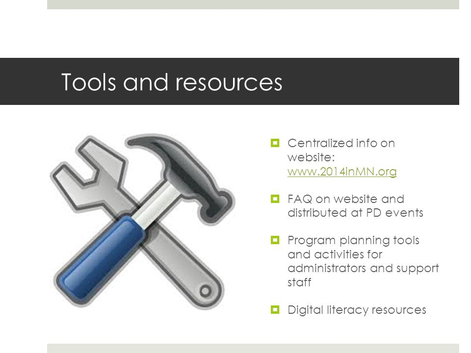 Tools and resources Centralized info on website: www.2014inMN.org www.2014inMN.org FAQ on website and distributed at PD events Program planning tools and activities for administrators and support staff Digital literacy resources