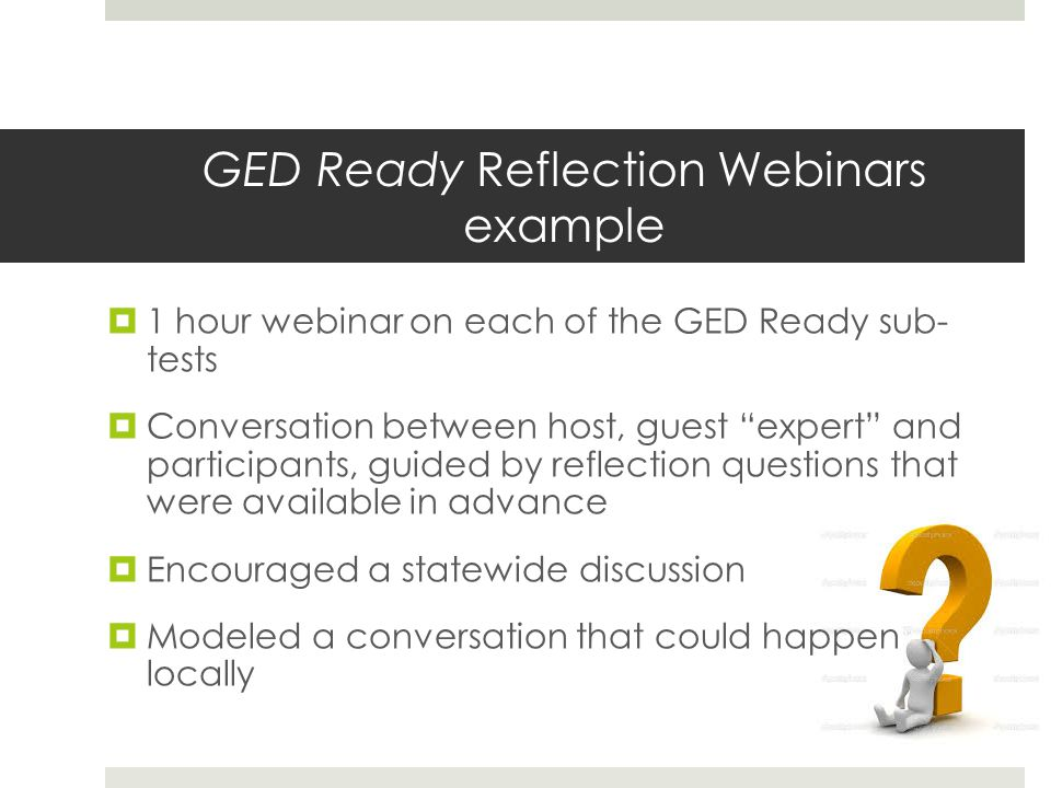 GED Ready Reflection Webinars example 1 hour webinar on each of the GED Ready sub- tests Conversation between host, guest expert and participants, guided by reflection questions that were available in advance Encouraged a statewide discussion Modeled a conversation that could happen locally