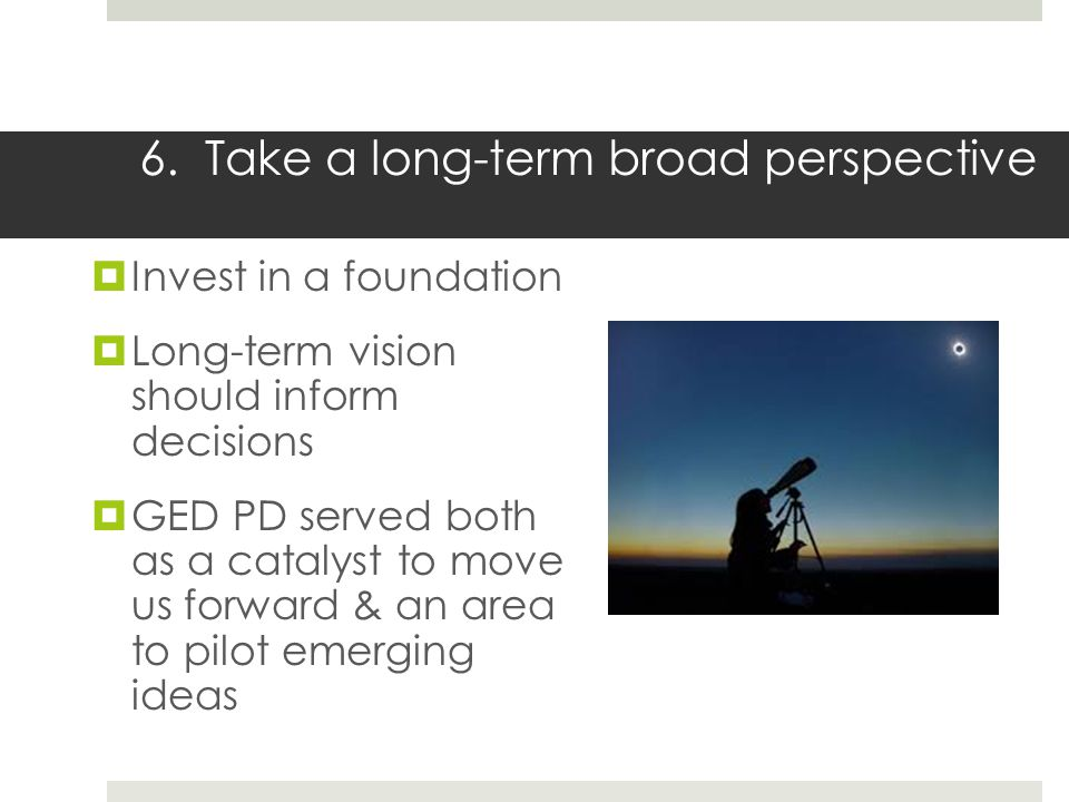 6. Take a long-term broad perspective Invest in a foundation Long-term vision should inform decisions GED PD served both as a catalyst to move us forw