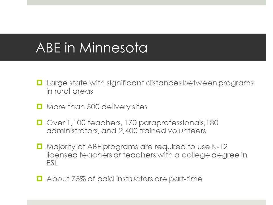 ABE in Minnesota Large state with significant distances between programs in rural areas More than 500 delivery sites Over 1,100 teachers, 170 paraprofessionals,180 administrators, and 2,400 trained volunteers Majority of ABE programs are required to use K-12 licensed teachers or teachers with a college degree in ESL About 75% of paid instructors are part-time