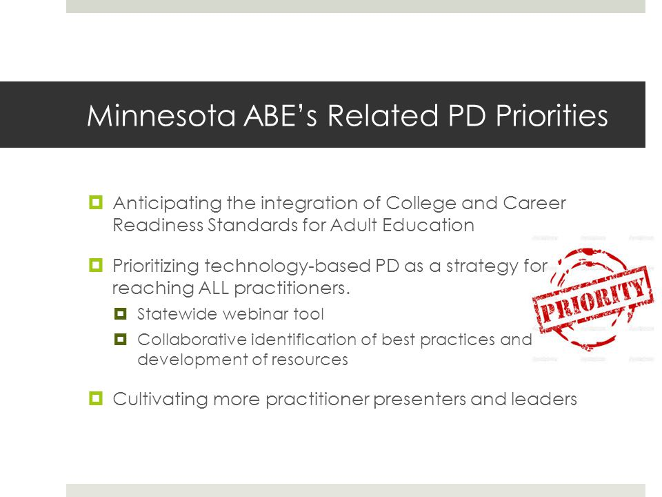 Minnesota ABEs Related PD Priorities Anticipating the integration of College and Career Readiness Standards for Adult Education Prioritizing technology-based PD as a strategy for reaching ALL practitioners.