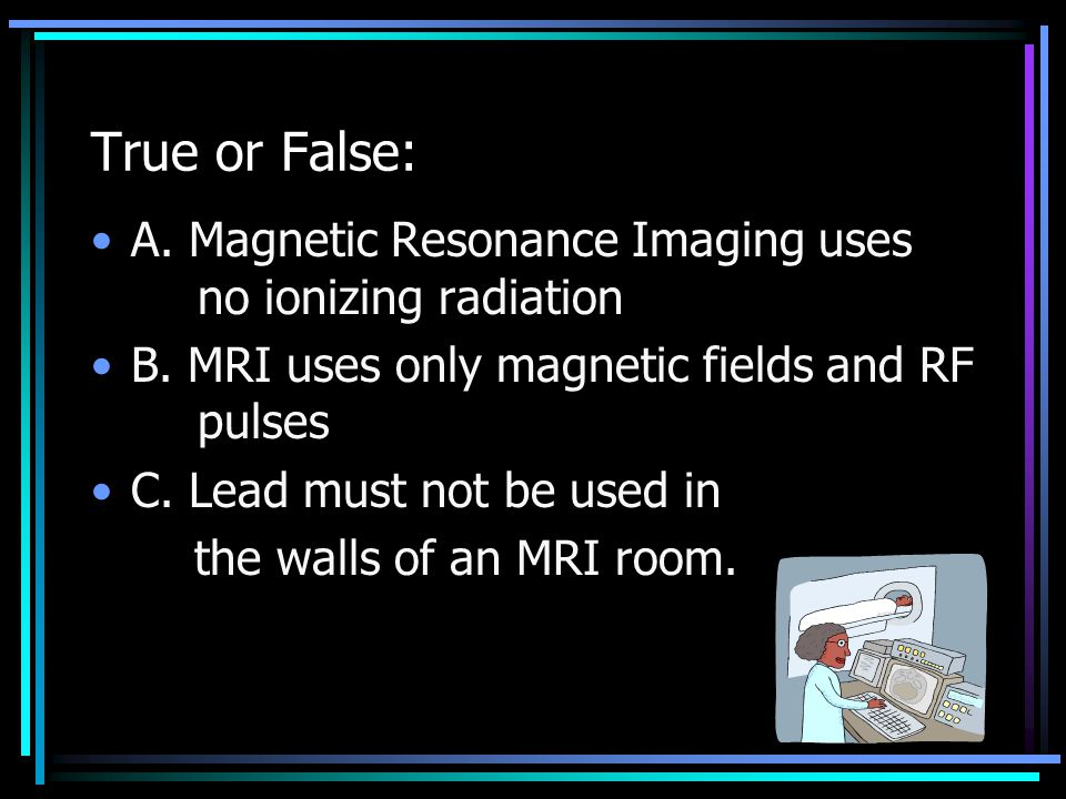 B. Additional note: the MRI machine is more expensive than a CT system and each exam costs more and takes longer.