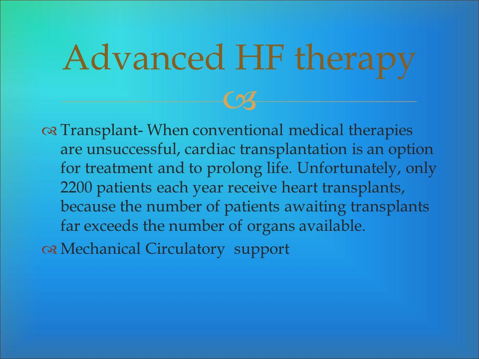 Transplant- When conventional medical therapies are unsuccessful, cardiac transplantation is an option for treatment and to prolong life. Unfortunatel