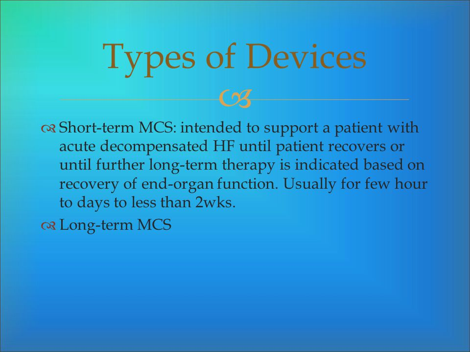 Short-term MCS: intended to support a patient with acute decompensated HF until patient recovers or until further long-term therapy is indicated based