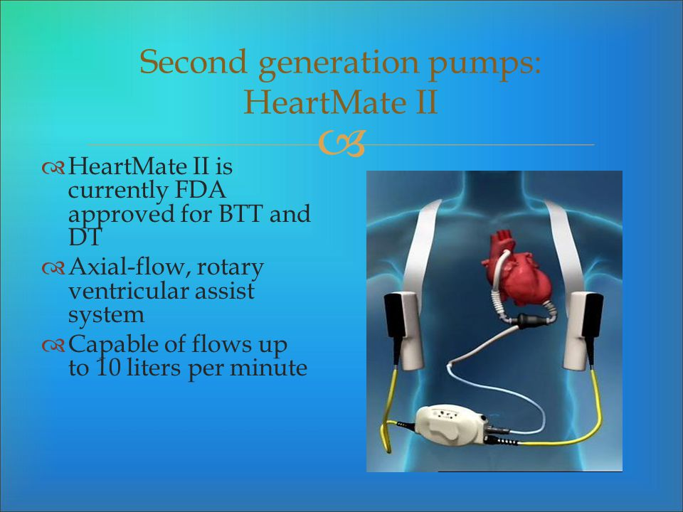 Second generation pumps: HeartMate II HeartMate II is currently FDA approved for BTT and DT Axial-flow, rotary ventricular assist system Capable of fl