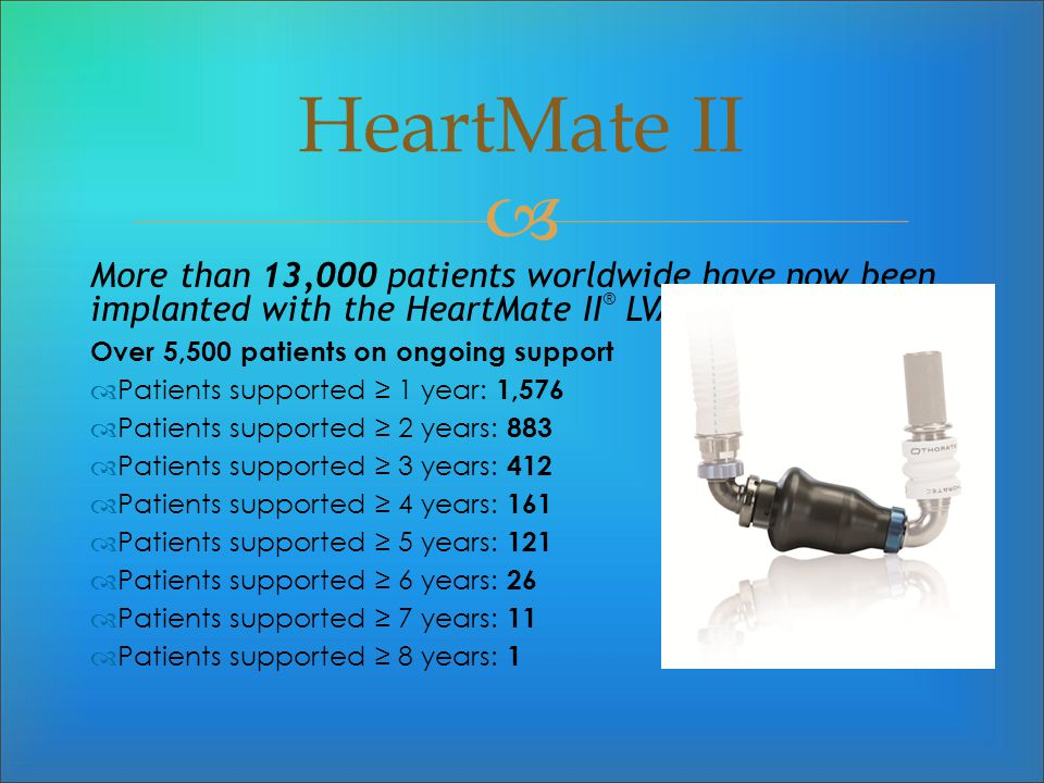 More than 13,000 patients worldwide have now been implanted with the HeartMate II ® LVAS. Over 5,500 patients on ongoing support Patients supported 1