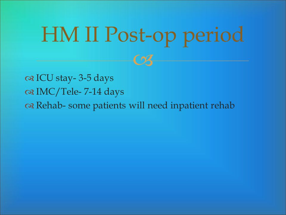ICU stay- 3-5 days IMC/Tele- 7-14 days Rehab- some patients will need inpatient rehab HM II Post-op period
