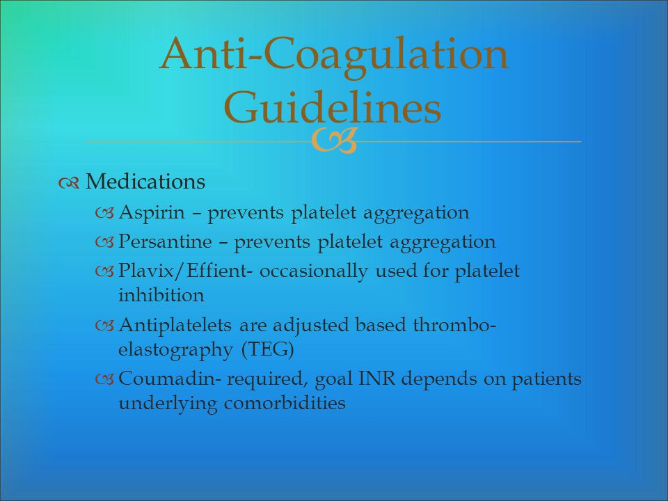 Medications Aspirin – prevents platelet aggregation Persantine – prevents platelet aggregation Plavix/Effient- occasionally used for platelet inhibiti