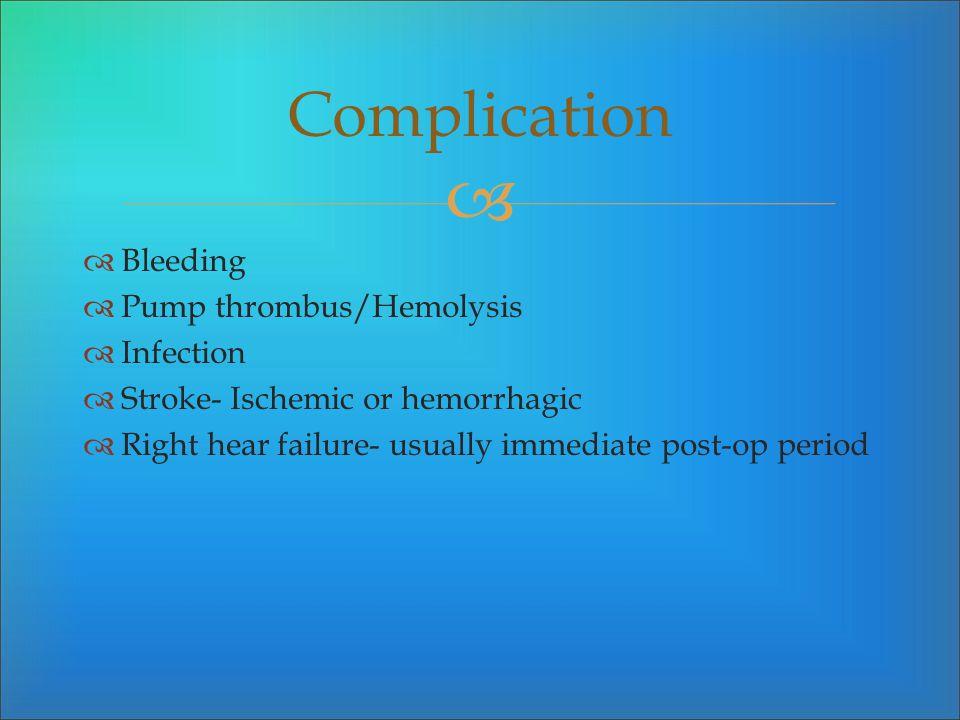 Bleeding Pump thrombus/Hemolysis Infection Stroke- Ischemic or hemorrhagic Right hear failure- usually immediate post-op period Complication
