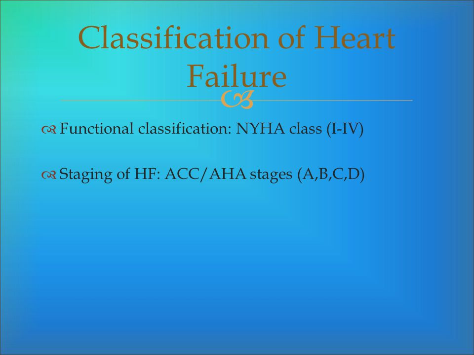 Functional classification: NYHA class (I-IV) Staging of HF: ACC/AHA stages (A,B,C,D) Classification of Heart Failure