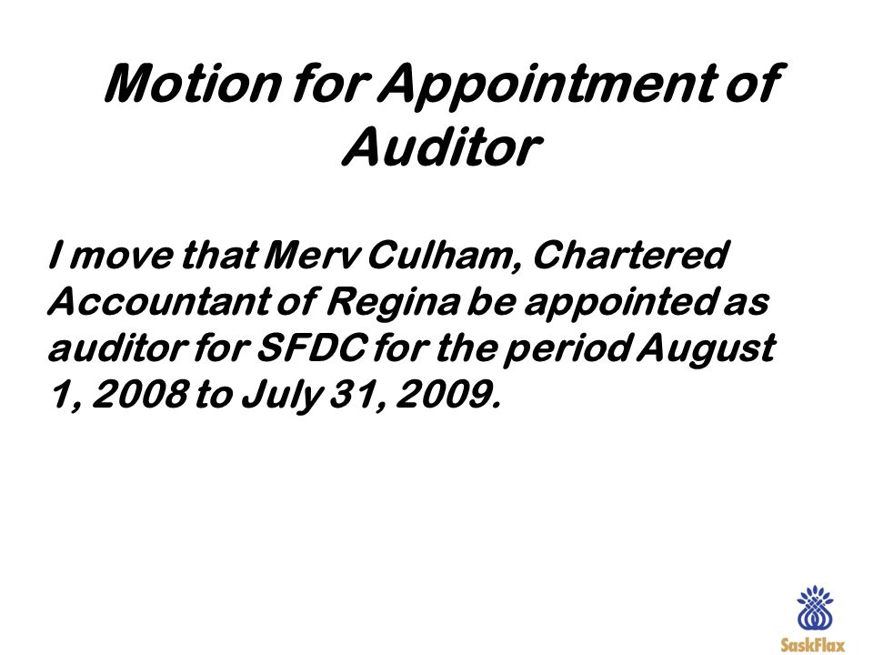 Motion for Appointment of Auditor I move that Merv Culham, Chartered Accountant of Regina be appointed as auditor for SFDC for the period August 1, 20