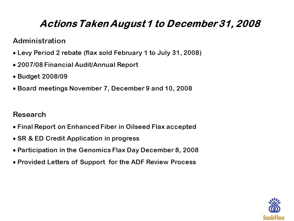 Actions Taken August 1 to December 31, 2008 Administration Levy Period 2 rebate (flax sold February 1 to July 31, 2008) 2007/08 Financial Audit/Annual