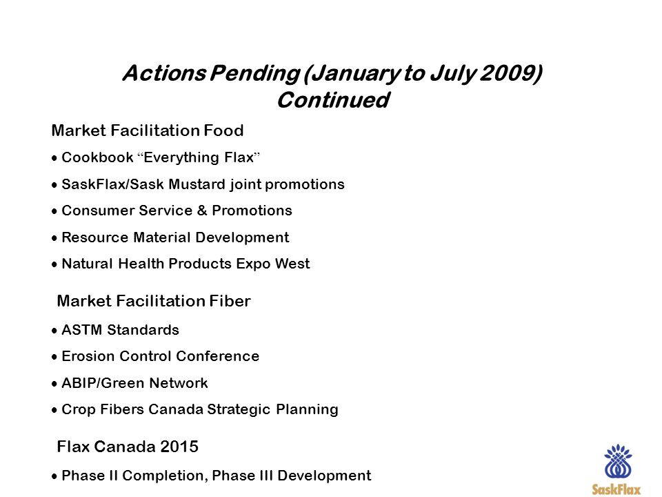 Actions Pending (January to July 2009) Continued Market Facilitation Food Cookbook Everything Flax SaskFlax/Sask Mustard joint promotions Consumer Ser
