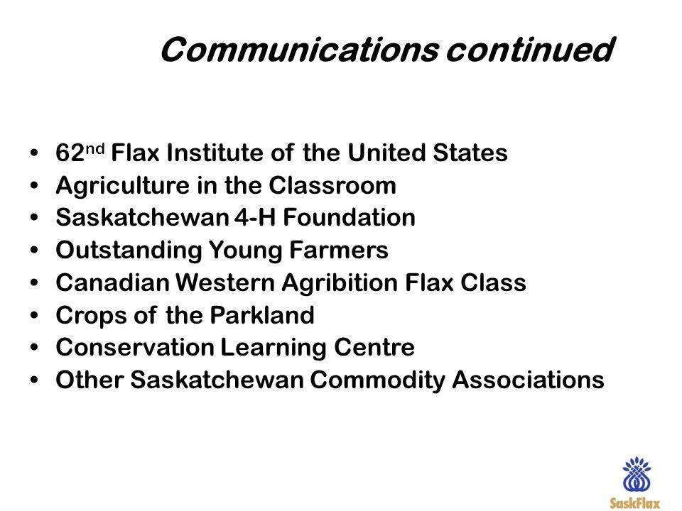 Communications continued 62 nd Flax Institute of the United States Agriculture in the Classroom Saskatchewan 4-H Foundation Outstanding Young Farmers