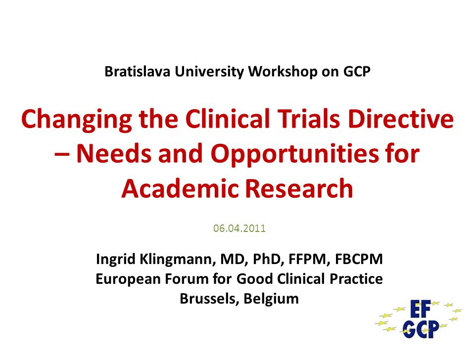Bratislava University Workshop on GCP Changing the Clinical Trials Directive – Needs and Opportunities for Academic Research 06.04.2011 Ingrid Klingma